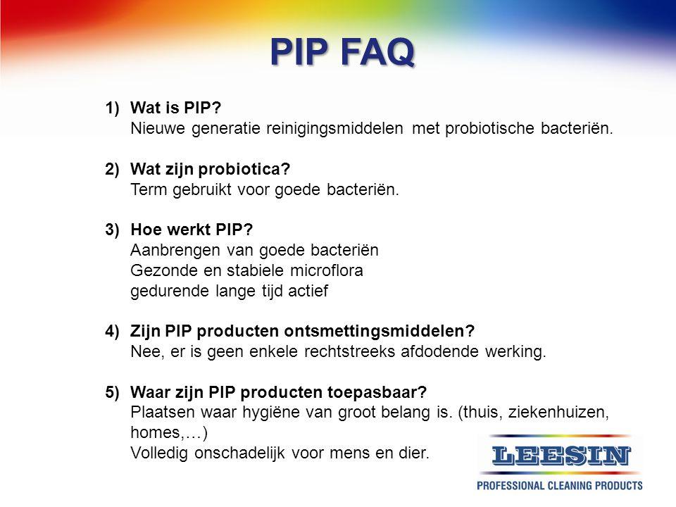 PIP FAQ 1)Wat is PIP? Nieuwe generatie reinigingsmiddelen met probiotische bacteriën. 2)Wat zijn probiotica? Term gebruikt voor goede bacteriën. 3)Hoe
