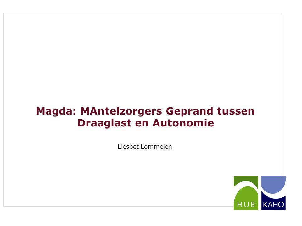 Magda: MAntelzorgers Geprand tussen Draaglast en Autonomie Liesbet Lommelen