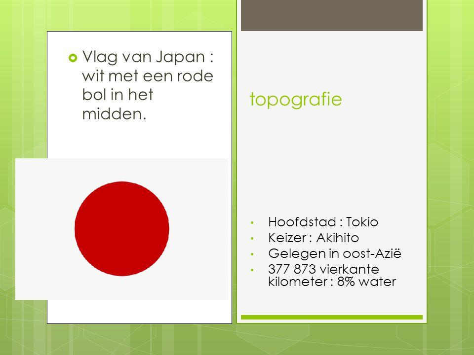  Vlag van Japan : wit met een rode bol in het midden. topografie Hoofdstad : Tokio Keizer : Akihito Gelegen in oost-Azië 377 873 vierkante kilometer