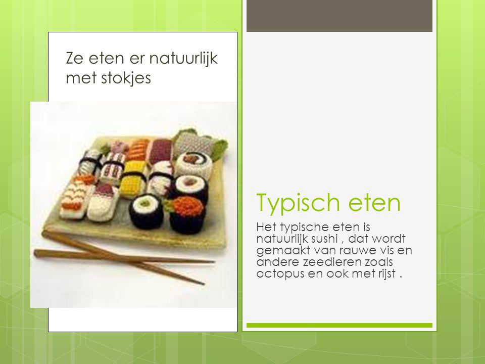 Ze eten er natuurlijk met stokjes Typisch eten Het typische eten is natuurlijk sushi, dat wordt gemaakt van rauwe vis en andere zeedieren zoals octopus en ook met rijst.
