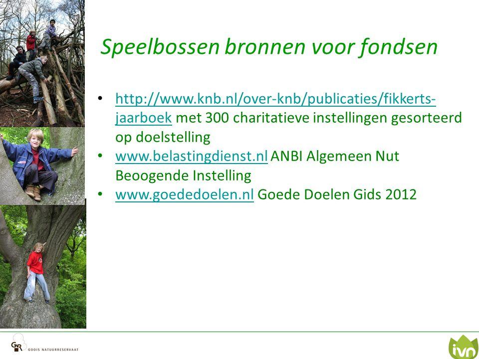 Speelbossen bronnen voor fondsen http://www.knb.nl/over-knb/publicaties/fikkerts- jaarboek met 300 charitatieve instellingen gesorteerd op doelstelling http://www.knb.nl/over-knb/publicaties/fikkerts- jaarboek www.belastingdienst.nl ANBI Algemeen Nut Beoogende Instelling www.belastingdienst.nl www.goededoelen.nl Goede Doelen Gids 2012 www.goededoelen.nl