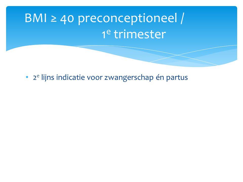 2 e lijns indicatie voor zwangerschap én partus BMI ≥ 40 preconceptioneel / 1 e trimester