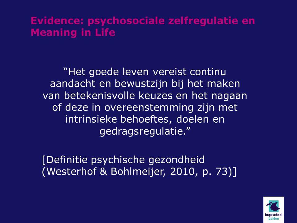 Evidence: psychosociale zelfregulatie en Meaning in Life Het goede leven vereist continu aandacht en bewustzijn bij het maken van betekenisvolle keuzes en het nagaan of deze in overeenstemming zijn met intrinsieke behoeftes, doelen en gedragsregulatie. [Definitie psychische gezondheid (Westerhof & Bohlmeijer, 2010, p.