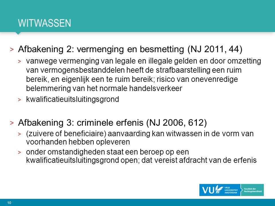 10 WITWASSEN > Afbakening 2: vermenging en besmetting (NJ 2011, 44) > vanwege vermenging van legale en illegale gelden en door omzetting van vermogensbestanddelen heeft de strafbaarstelling een ruim bereik, en eigenlijk een te ruim bereik; risico van onevenredige belemmering van het normale handelsverkeer > kwalificatieuitsluitingsgrond > Afbakening 3: criminele erfenis (NJ 2006, 612) > (zuivere of beneficiaire) aanvaarding kan witwassen in de vorm van voorhanden hebben opleveren > onder omstandigheden staat een beroep op een kwalificatieuitsluitingsgrond open; dat vereist afdracht van de erfenis