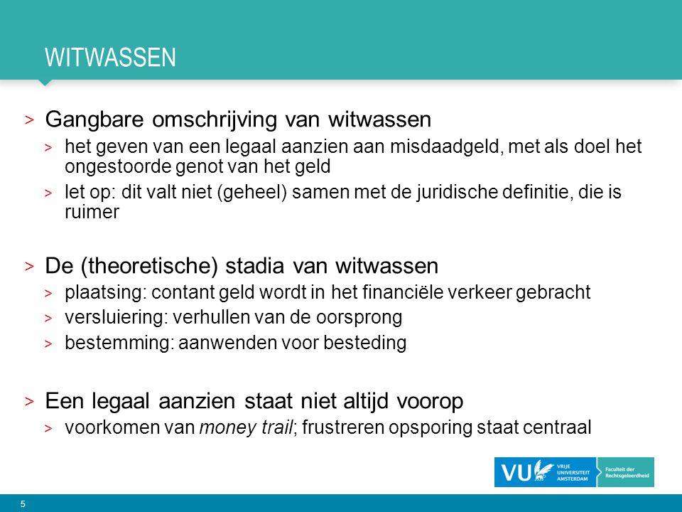 5 WITWASSEN > Gangbare omschrijving van witwassen > het geven van een legaal aanzien aan misdaadgeld, met als doel het ongestoorde genot van het geld > let op: dit valt niet (geheel) samen met de juridische definitie, die is ruimer > De (theoretische) stadia van witwassen > plaatsing: contant geld wordt in het financiële verkeer gebracht > versluiering: verhullen van de oorsprong > bestemming: aanwenden voor besteding > Een legaal aanzien staat niet altijd voorop > voorkomen van money trail; frustreren opsporing staat centraal