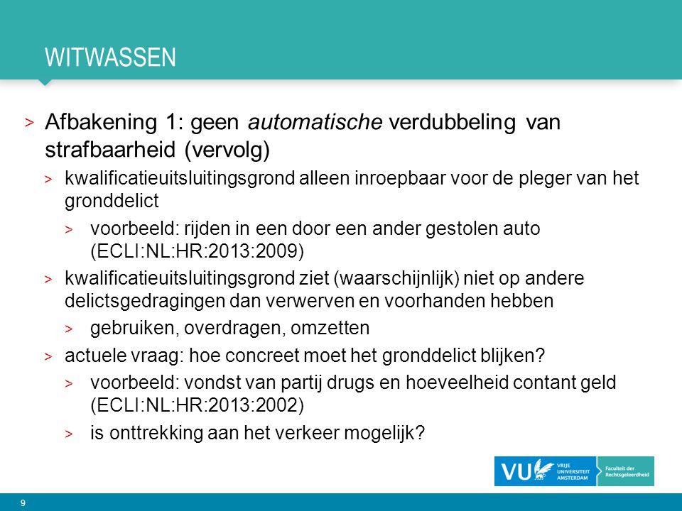 9 WITWASSEN > Afbakening 1: geen automatische verdubbeling van strafbaarheid (vervolg) > kwalificatieuitsluitingsgrond alleen inroepbaar voor de pleger van het gronddelict > voorbeeld: rijden in een door een ander gestolen auto (ECLI:NL:HR:2013:2009) > kwalificatieuitsluitingsgrond ziet (waarschijnlijk) niet op andere delictsgedragingen dan verwerven en voorhanden hebben > gebruiken, overdragen, omzetten > actuele vraag: hoe concreet moet het gronddelict blijken.