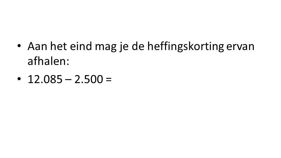 Aan het eind mag je de heffingskorting ervan afhalen: 12.085 – 2.500 =