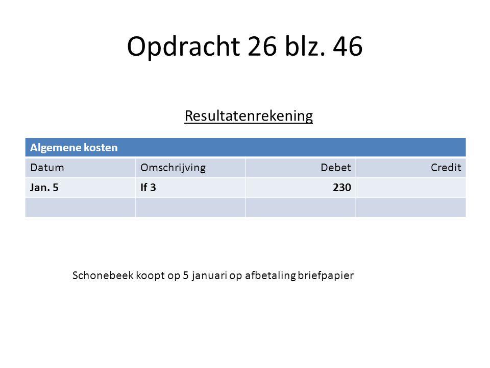 Opdracht 26 blz. 46 Algemene kosten DatumOmschrijvingDebetCredit Jan. 5If 3230 Resultatenrekening Schonebeek koopt op 5 januari op afbetaling briefpap