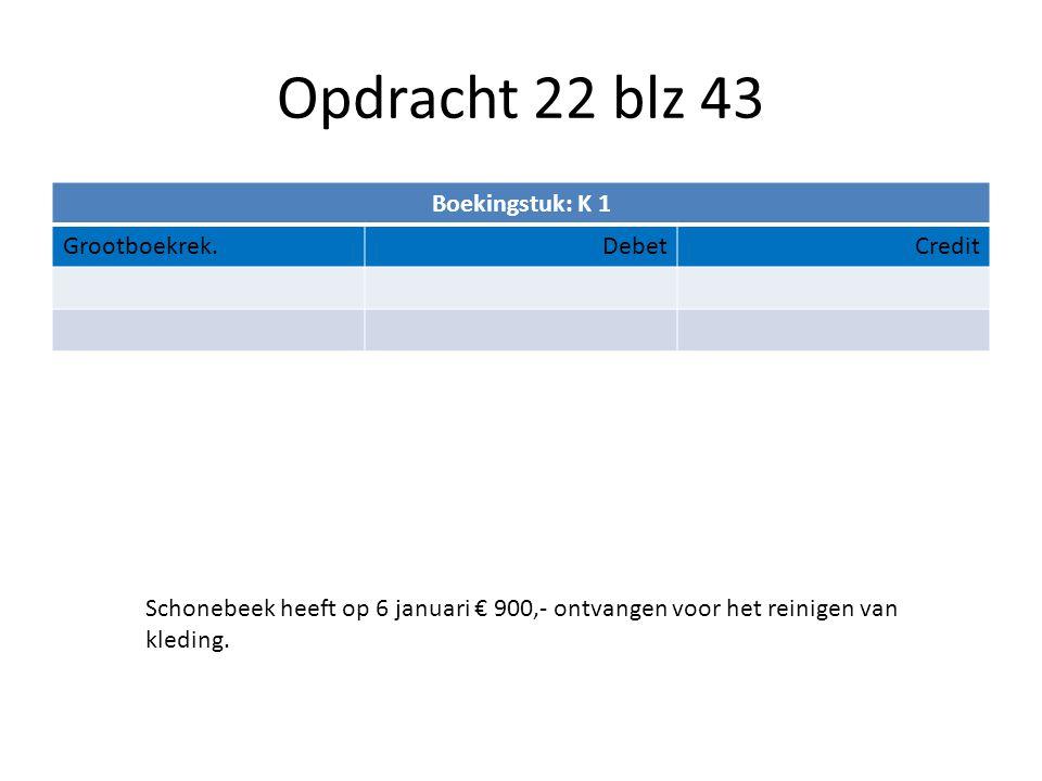 Opdracht 22 blz 43 Boekingstuk: K 1 Grootboekrek.DebetCredit Schonebeek heeft op 6 januari € 900,- ontvangen voor het reinigen van kleding.