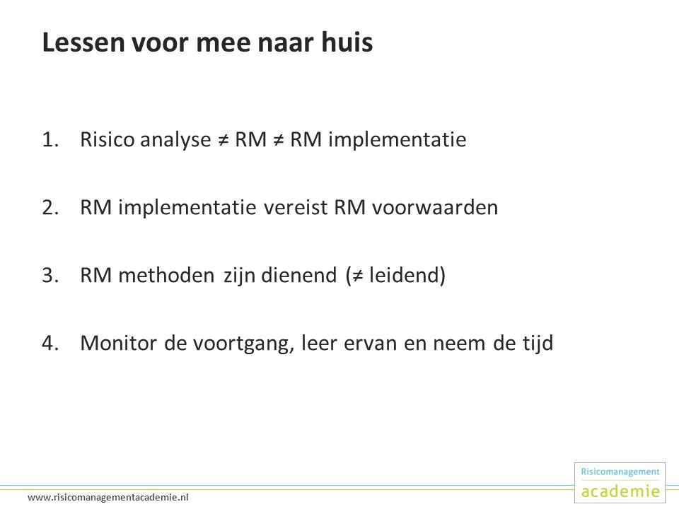 49 www.risicomanagementacademie.nl Lessen voor mee naar huis 1.Risico analyse ≠ RM ≠ RM implementatie 2.RM implementatie vereist RM voorwaarden 3.RM methoden zijn dienend (≠ leidend) 4.Monitor de voortgang, leer ervan en neem de tijd