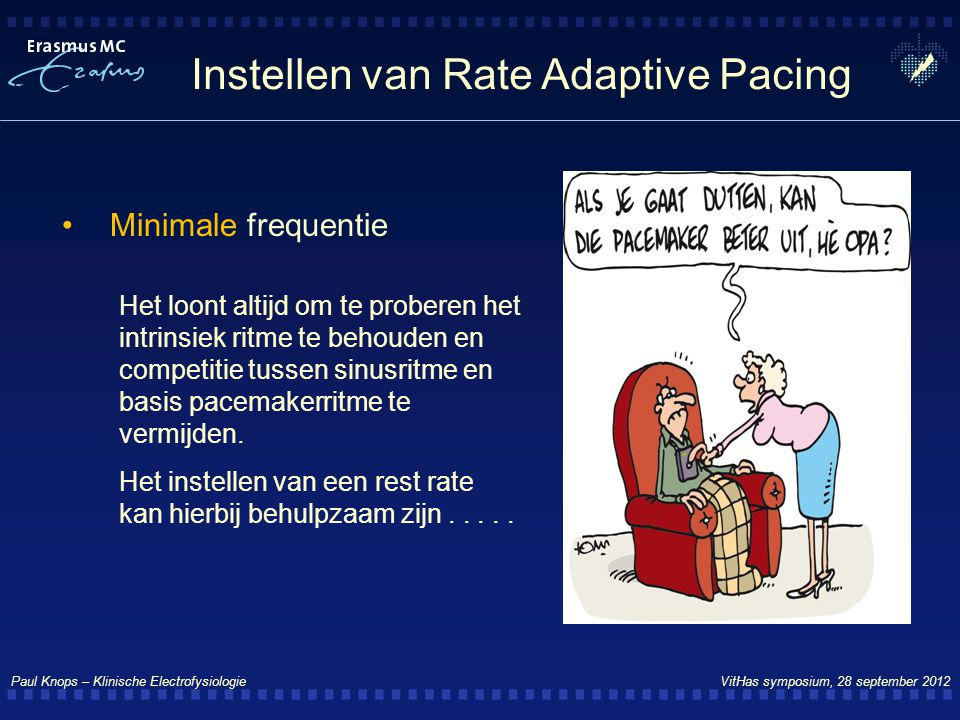 Paul Knops – Klinische Electrofysiologie VitHas symposium, 28 september 2012 Instellen van Rate Adaptive Pacing Minimale frequentie Het loont altijd o