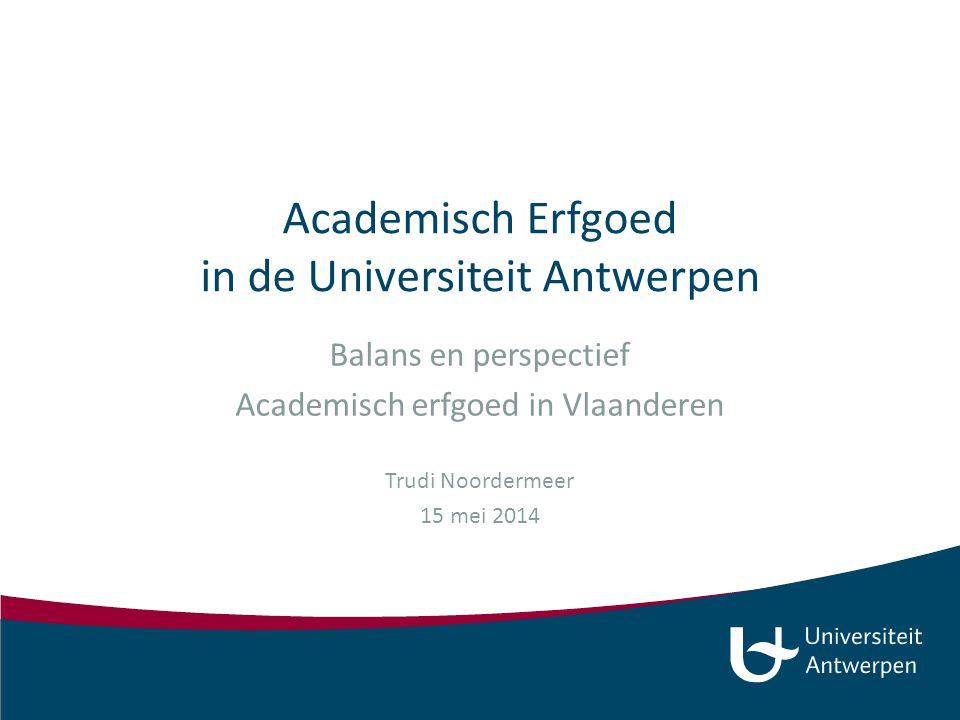 Academisch Erfgoed in de Universiteit Antwerpen Balans en perspectief Academisch erfgoed in Vlaanderen Trudi Noordermeer 15 mei 2014