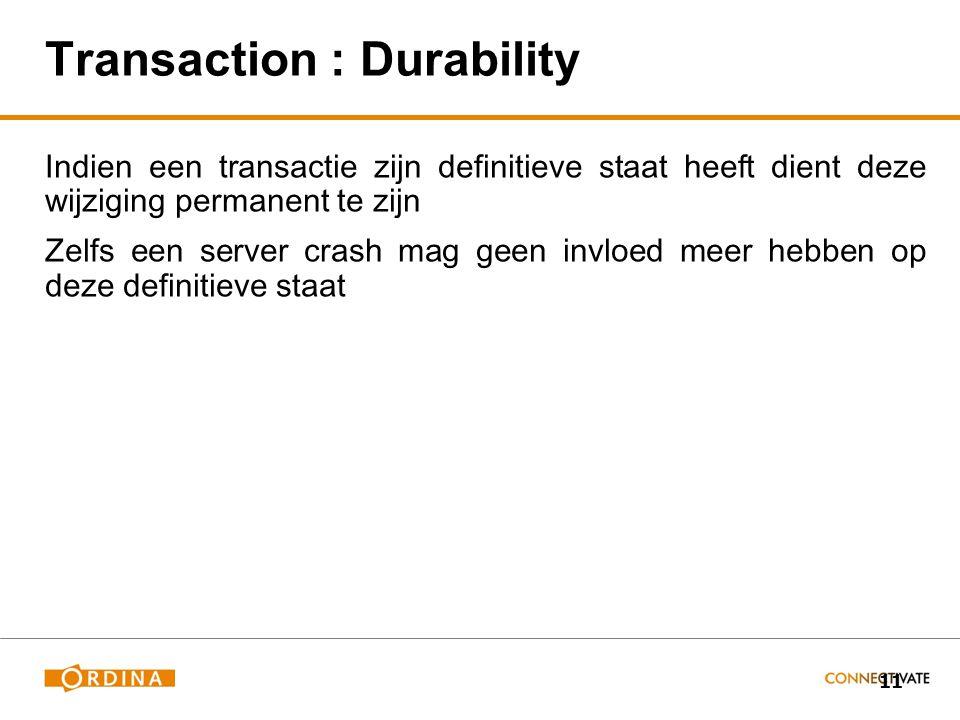11 Transaction : Durability Indien een transactie zijn definitieve staat heeft dient deze wijziging permanent te zijn Zelfs een server crash mag geen invloed meer hebben op deze definitieve staat