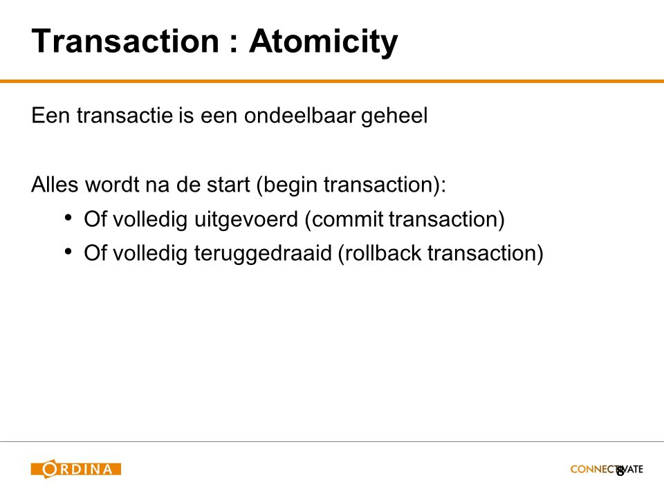 8 Transaction : Atomicity Een transactie is een ondeelbaar geheel Alles wordt na de start (begin transaction): Of volledig uitgevoerd (commit transaction) Of volledig teruggedraaid (rollback transaction)