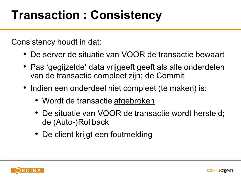 9 Transaction : Consistency Consistency houdt in dat: De server de situatie van VOOR de transactie bewaart Pas 'gegijzelde' data vrijgeeft geeft als alle onderdelen van de transactie compleet zijn; de Commit Indien een onderdeel niet compleet (te maken) is: Wordt de transactie afgebroken De situatie van VOOR de transactie wordt hersteld; de (Auto-)Rollback De client krijgt een foutmelding