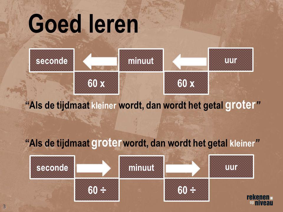 3 Goed leren seconde 60 x minuut uur 60 x seconde 60 ÷ minuut uur 60 ÷ Als de tijdmaat kleiner wordt, dan wordt het getal groter Als de tijdmaat groter wordt, dan wordt het getal kleiner