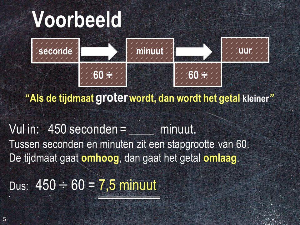 Voorbeeld 4 seconde 60 x minuut uur 60 x Als de tijdmaat kleiner wordt, dan wordt het getal groter Vul in: 3,5 uur = ____ seconden.