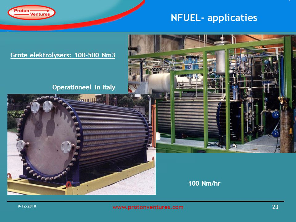 NFUEL- applicaties 9-12-2010 23www.protonventures.com 100 Nm/hr Grote elektrolysers: 100-500 Nm3 Operationeel in Italy