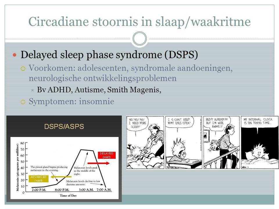 Circadiane stoornis in slaap/waakritme Delayed sleep phase syndrome (DSPS)  Voorkomen: adolescenten, syndromale aandoeningen, neurologische ontwikkel