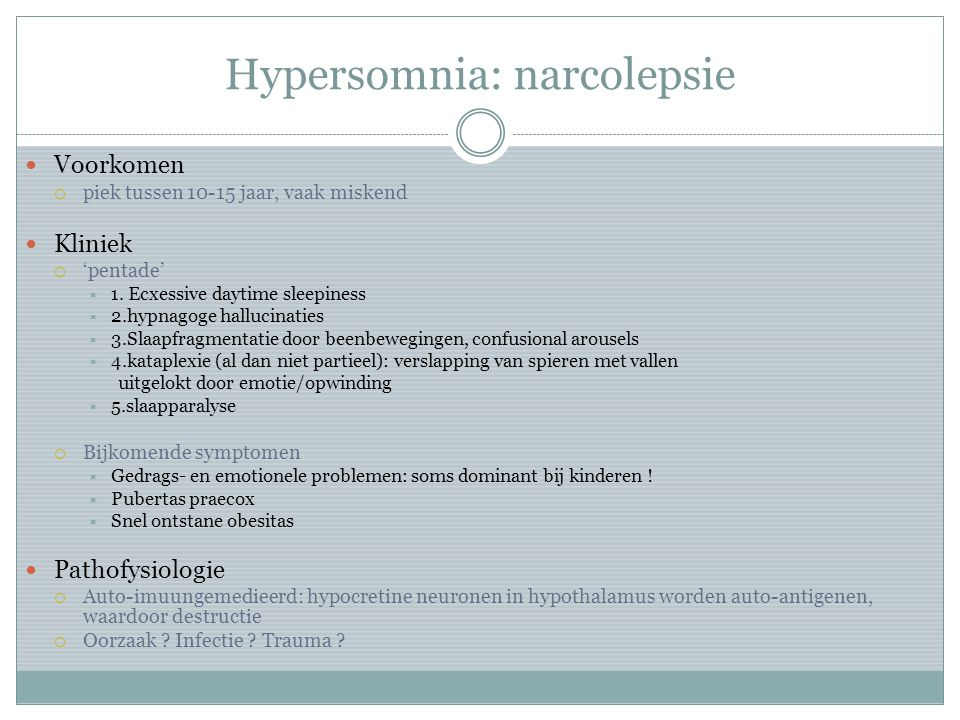 Hypersomnia: narcolepsie Voorkomen  piek tussen 10-15 jaar, vaak miskend Kliniek  'pentade'  1. Ecxessive daytime sleepiness  2.hypnagoge hallucin