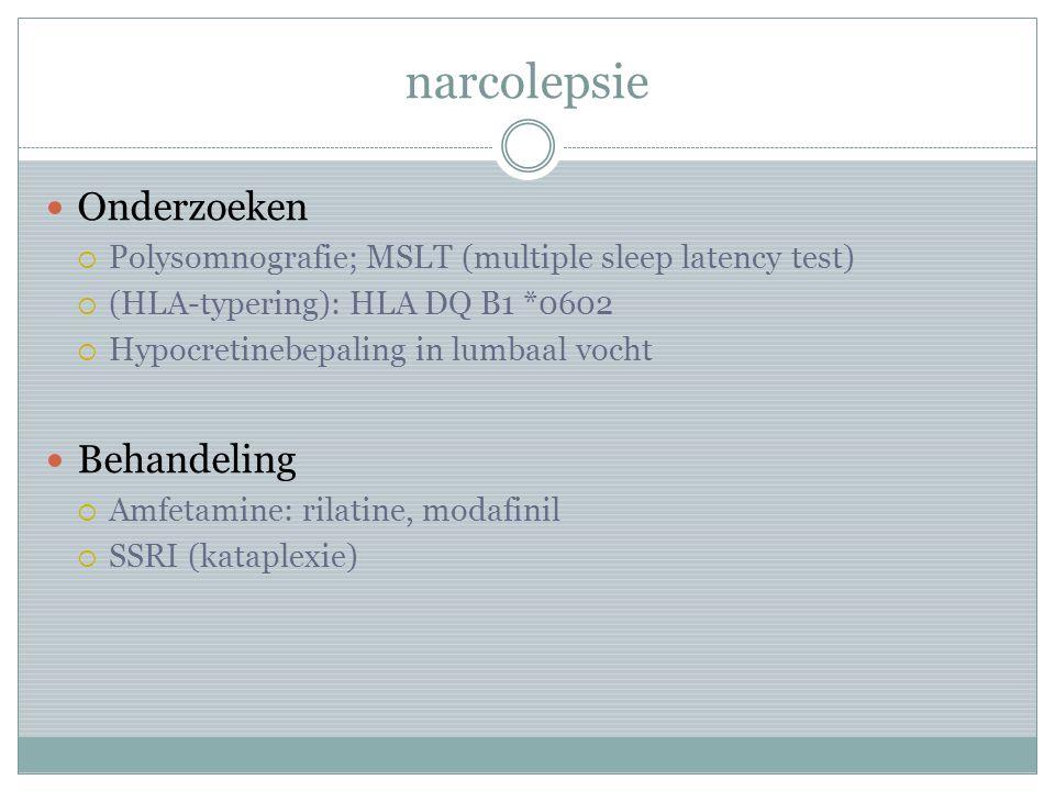 narcolepsie Onderzoeken  Polysomnografie; MSLT (multiple sleep latency test)  (HLA-typering): HLA DQ B1 *0602  Hypocretinebepaling in lumbaal vocht