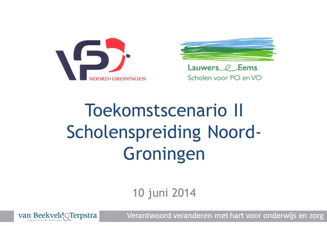Toekomstscenario II Scholenspreiding Noord- Groningen 10 juni 2014 Verantwoord veranderen met hart voor onderwijs en zorg