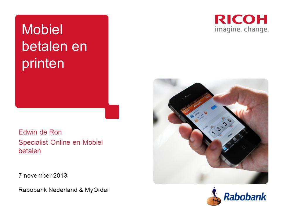 Mobiel betalen en printen Edwin de Ron Specialist Online en Mobiel betalen 7 november 2013 Rabobank Nederland & MyOrder