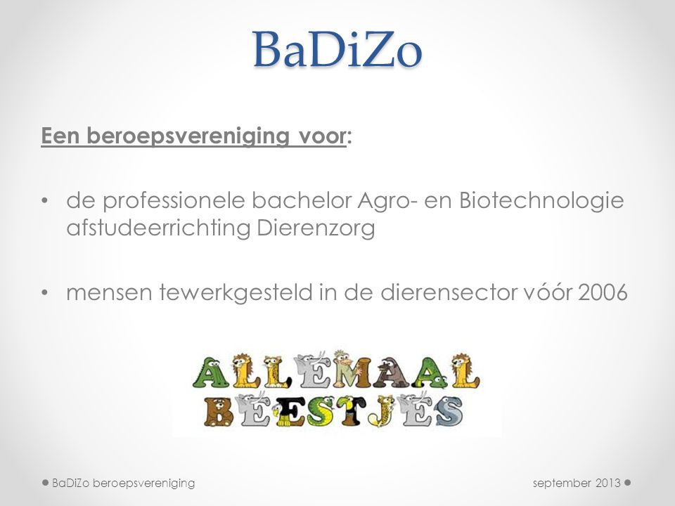 BaDiZo september 2013BaDiZo beroepsvereniging Een beroepsvereniging voor: de professionele bachelor Agro- en Biotechnologie afstudeerrichting Dierenzorg mensen tewerkgesteld in de dierensector vóór 2006