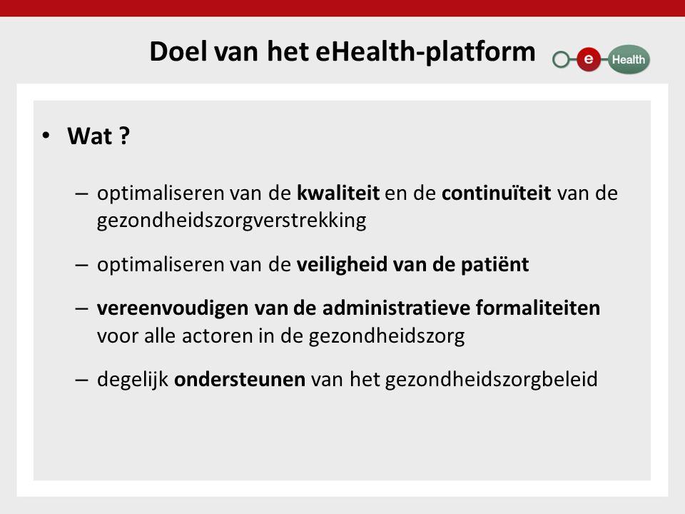 Doel van het eHealth-platform Wat ? – optimaliseren van de kwaliteit en de continuïteit van de gezondheidszorgverstrekking – optimaliseren van de veil