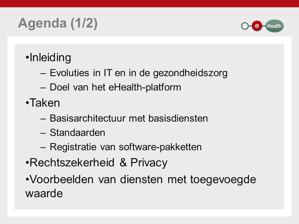 Agenda (1/2) Inleiding –Evoluties in IT en in de gezondheidszorg –Doel van het eHealth-platform Taken –Basisarchitectuur met basisdiensten –Standaarden –Registratie van software-pakketten Rechtszekerheid & Privacy Voorbeelden van diensten met toegevoegde waarde