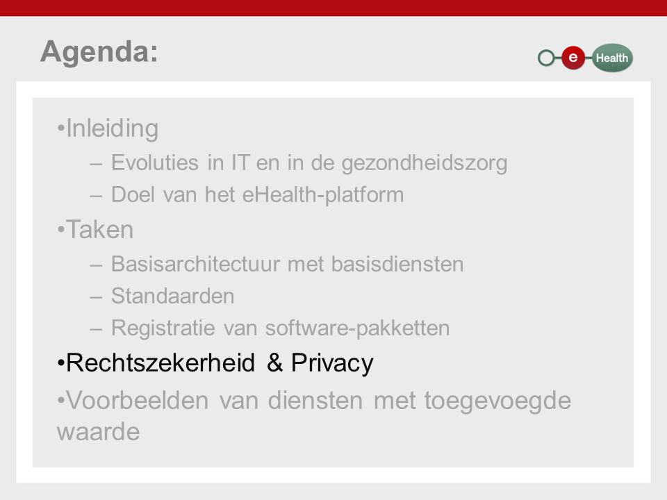 Agenda: Inleiding –Evoluties in IT en in de gezondheidszorg –Doel van het eHealth-platform Taken –Basisarchitectuur met basisdiensten –Standaarden –Registratie van software-pakketten Rechtszekerheid & Privacy Voorbeelden van diensten met toegevoegde waarde