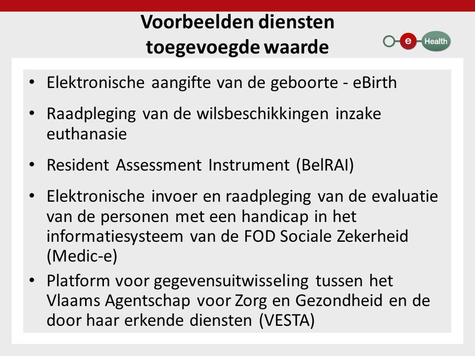 Voorbeelden diensten toegevoegde waarde Elektronische aangifte van de geboorte - eBirth Raadpleging van de wilsbeschikkingen inzake euthanasie Resident Assessment Instrument (BelRAI) Elektronische invoer en raadpleging van de evaluatie van de personen met een handicap in het informatiesysteem van de FOD Sociale Zekerheid (Medic-e) Platform voor gegevensuitwisseling tussen het Vlaams Agentschap voor Zorg en Gezondheid en de door haar erkende diensten (VESTA)