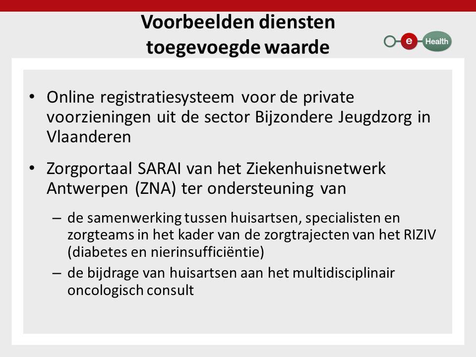 Voorbeelden diensten toegevoegde waarde Online registratiesysteem voor de private voorzieningen uit de sector Bijzondere Jeugdzorg in Vlaanderen Zorgportaal SARAI van het Ziekenhuisnetwerk Antwerpen (ZNA) ter ondersteuning van – de samenwerking tussen huisartsen, specialisten en zorgteams in het kader van de zorgtrajecten van het RIZIV (diabetes en nierinsufficiëntie) – de bijdrage van huisartsen aan het multidisciplinair oncologisch consult