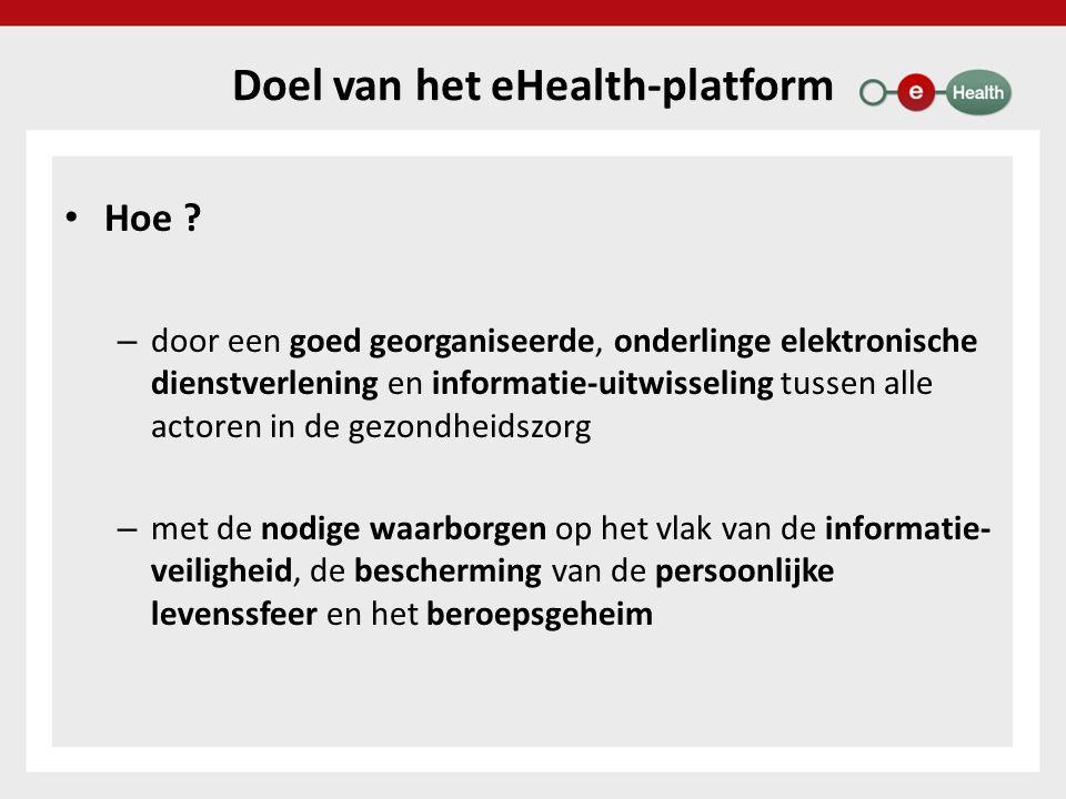 Doel van het eHealth-platform Hoe ? – door een goed georganiseerde, onderlinge elektronische dienstverlening en informatie-uitwisseling tussen alle ac