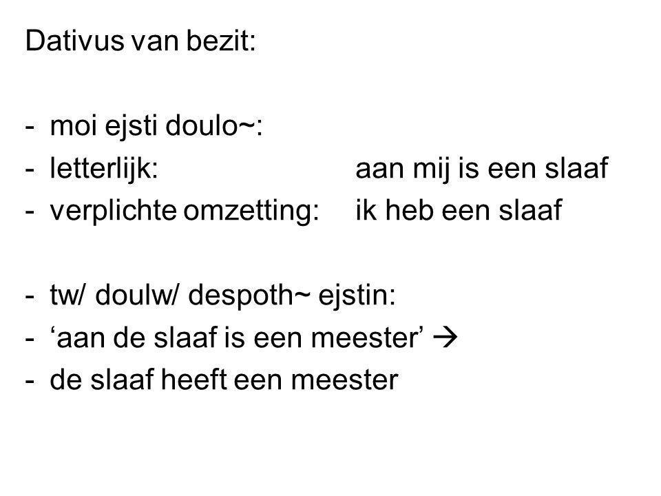 Dativus van bezit: -moi ejsti doulo~: -letterlijk: aan mij is een slaaf -verplichte omzetting: ik heb een slaaf -tw/ doulw/ despoth~ ejstin: -'aan de slaaf is een meester'  -de slaaf heeft een meester