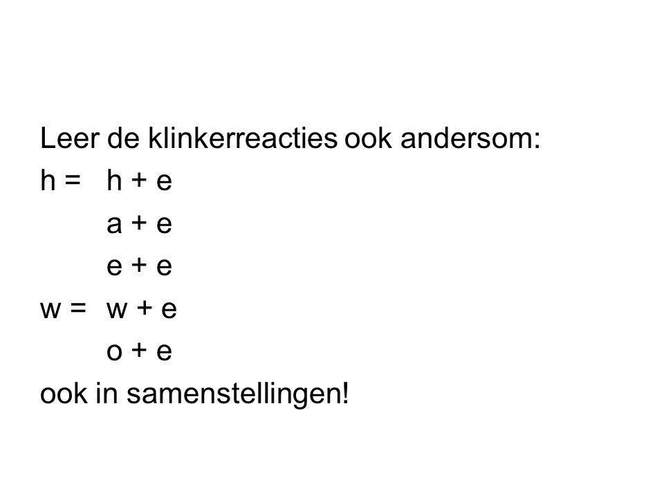Leer de klinkerreacties ook andersom: h = h + e a + e e + e w = w + e o + e ook in samenstellingen!