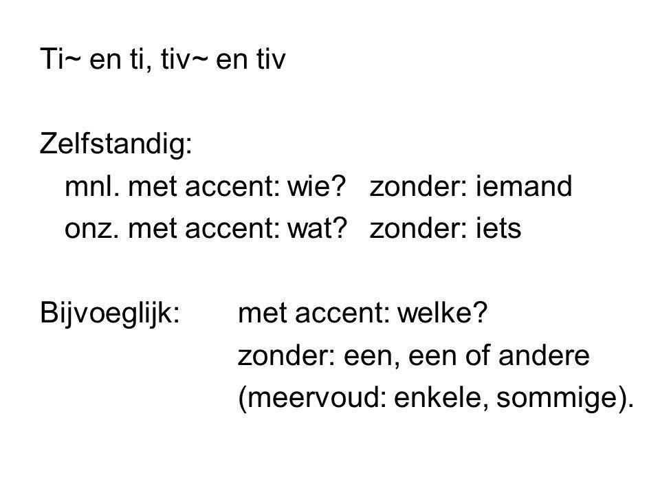 Ti~ en ti, tiv~ en tiv Zelfstandig: mnl. met accent: wie?zonder: iemand onz. met accent: wat?zonder: iets Bijvoeglijk:met accent: welke? zonder: een,