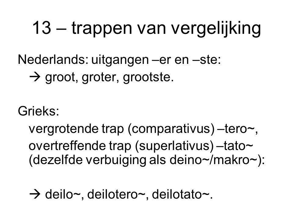 13 – trappen van vergelijking Nederlands: uitgangen –er en –ste:  groot, groter, grootste. Grieks: vergrotende trap (comparativus) –tero~, overtreffe