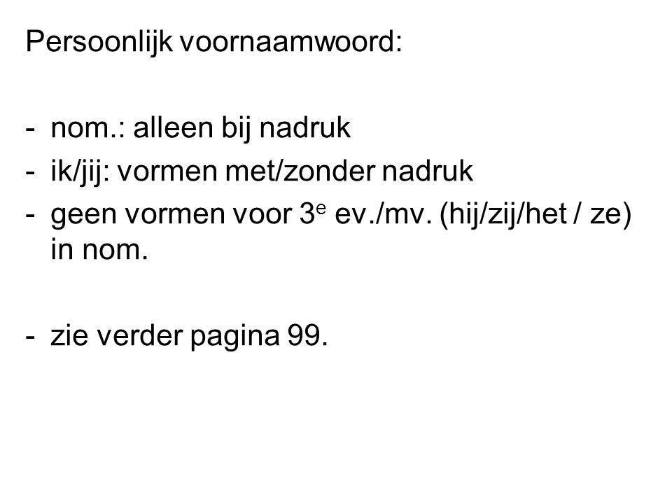 Persoonlijk voornaamwoord: -nom.: alleen bij nadruk -ik/jij: vormen met/zonder nadruk -geen vormen voor 3 e ev./mv. (hij/zij/het / ze) in nom. -zie ve