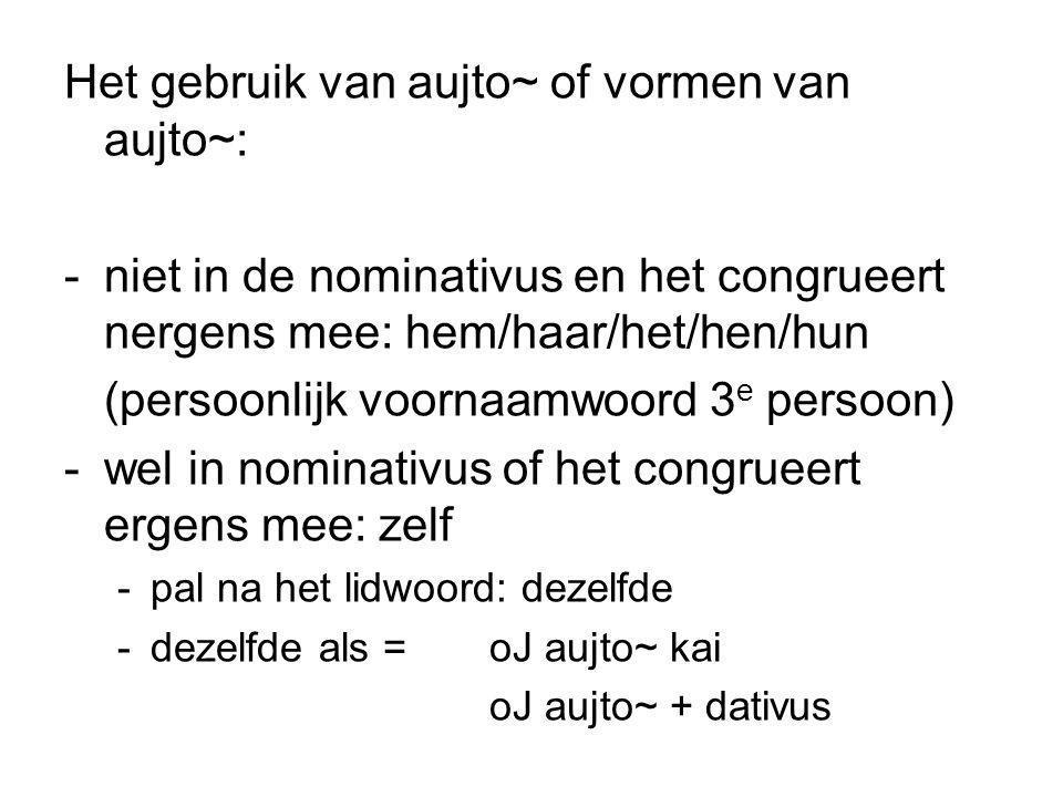 Het gebruik van aujto~ of vormen van aujto~: -niet in de nominativus en het congrueert nergens mee: hem/haar/het/hen/hun (persoonlijk voornaamwoord 3 e persoon) -wel in nominativus of het congrueert ergens mee: zelf -pal na het lidwoord: dezelfde -dezelfde als = oJ aujto~ kai oJ aujto~ + dativus