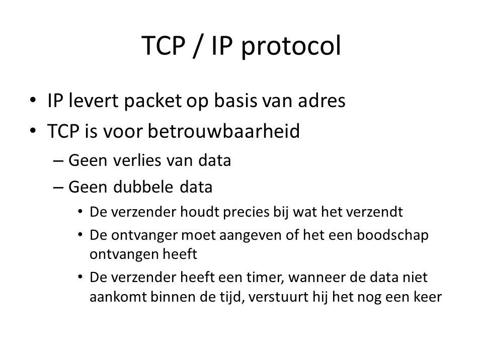 TCP / IP protocol IP levert packet op basis van adres TCP is voor betrouwbaarheid – Geen verlies van data – Geen dubbele data De verzender houdt precies bij wat het verzendt De ontvanger moet aangeven of het een boodschap ontvangen heeft De verzender heeft een timer, wanneer de data niet aankomt binnen de tijd, verstuurt hij het nog een keer