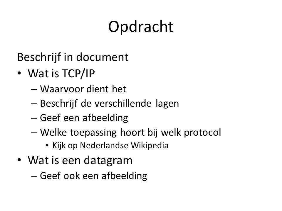 Opdracht Beschrijf in document Wat is TCP/IP – Waarvoor dient het – Beschrijf de verschillende lagen – Geef een afbeelding – Welke toepassing hoort bij welk protocol Kijk op Nederlandse Wikipedia Wat is een datagram – Geef ook een afbeelding