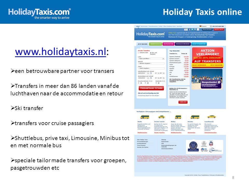 Contact 29 Email adresTelefoonnummer Taal Openingstijden onderwerpen schriftelijkmondeling De Nederlandse afdeling nederland@holidaytaxis.com+44 (0)1273 828 238Nederlands Nederlands/ Duits / Engels Ma-Vr: 08:00 - 18:00 (GMT) Vragen over het maken van een boeking, of vragen over een bestaande boeking Za: 09:00 - 17:00 (GMT) Zo: 10:00 - 16:00 (GMT) Verkoop Nederland holidaytaxis@somnium-sales.nl Simone Boon simoneb@somnium-sales.nl Melissa Zijlmans melissaz@holidaytaxis.nll + 31 6 188 32 088Nederlands Ma-Vr: 09:00 – 18:00 Algemene vragen HolidayTaxis Nederland Team van transfers op maat tailormade@holidaytaxis.com+44 (0)1273 828 208NederlandsEngels Ma-Vr: 09:00 - 17:00 (GMT) Vragen over een transfer op maat of een transfer voor een groep Za: gesloten Zo: gesloten Klachtenafdeling customerservices@holidaytaxis.com+44 (0)1273 828 238NederlandsEngels Ma-Vr: 09:00 - 17:00 (GMT) Klachten of vragen over de transfer Za/Zo: gesloten Boekhouding accounts@holidaytaxis.com+44 (0)1273 828 217NederlandsEngels Ma-Vr: 09:00 - 17:30 (GMT) Vragen over afrekeningen Za/Zo: gesloten