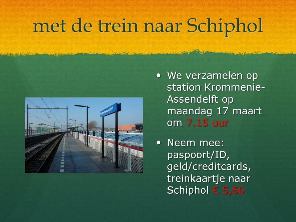 met de trein naar Schiphol We verzamelen op station Krommenie- Assendelft op maandag 17 maart om 7.15 uur Neem mee: paspoort/ID, geld/creditcards, tre
