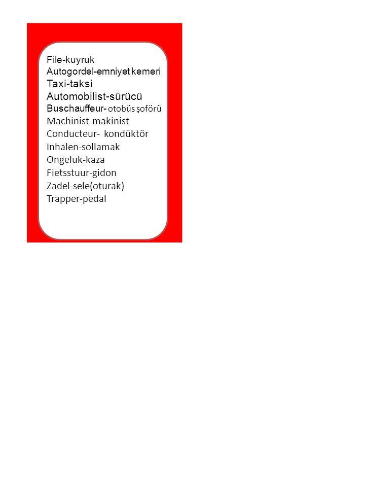 File-kuyruk Autogordel-emniyet kemeri Taxi-taksi Automobilist-sürücü Buschauffeur- otobüs şoförü Machinist-makinist Conducteur- kondüktör Inhalen-sollamak Ongeluk-kaza Fietsstuur-gidon Zadel-sele(oturak) Trapper-pedal