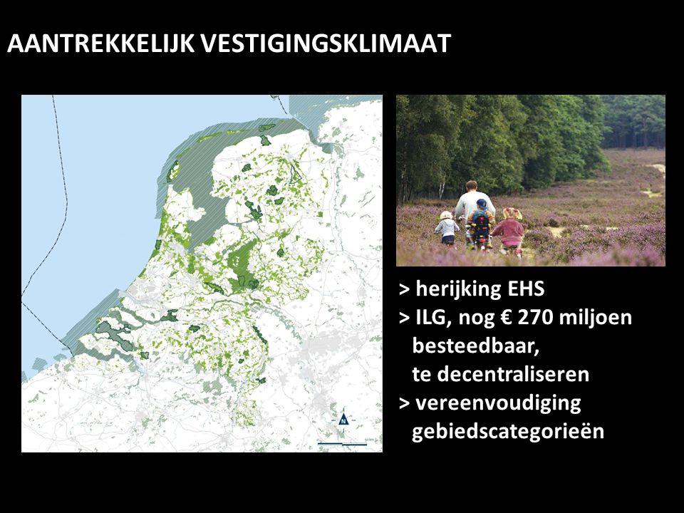 > herijking EHS > ILG, nog € 270 miljoen besteedbaar, te decentraliseren > vereenvoudiging gebiedscategorieën AANTREKKELIJK VESTIGINGSKLIMAAT