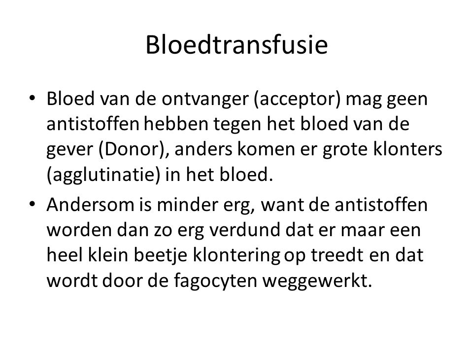 Bloedtransfusie Bloed van de ontvanger (acceptor) mag geen antistoffen hebben tegen het bloed van de gever (Donor), anders komen er grote klonters (agglutinatie) in het bloed.