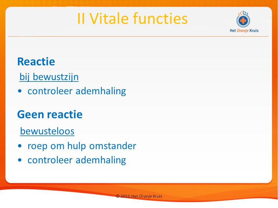 © 2011 Het Oranje Kruis Reactie bij bewustzijn controleer ademhaling Geen reactie bewusteloos roep om hulp omstander controleer ademhaling II Vitale functies