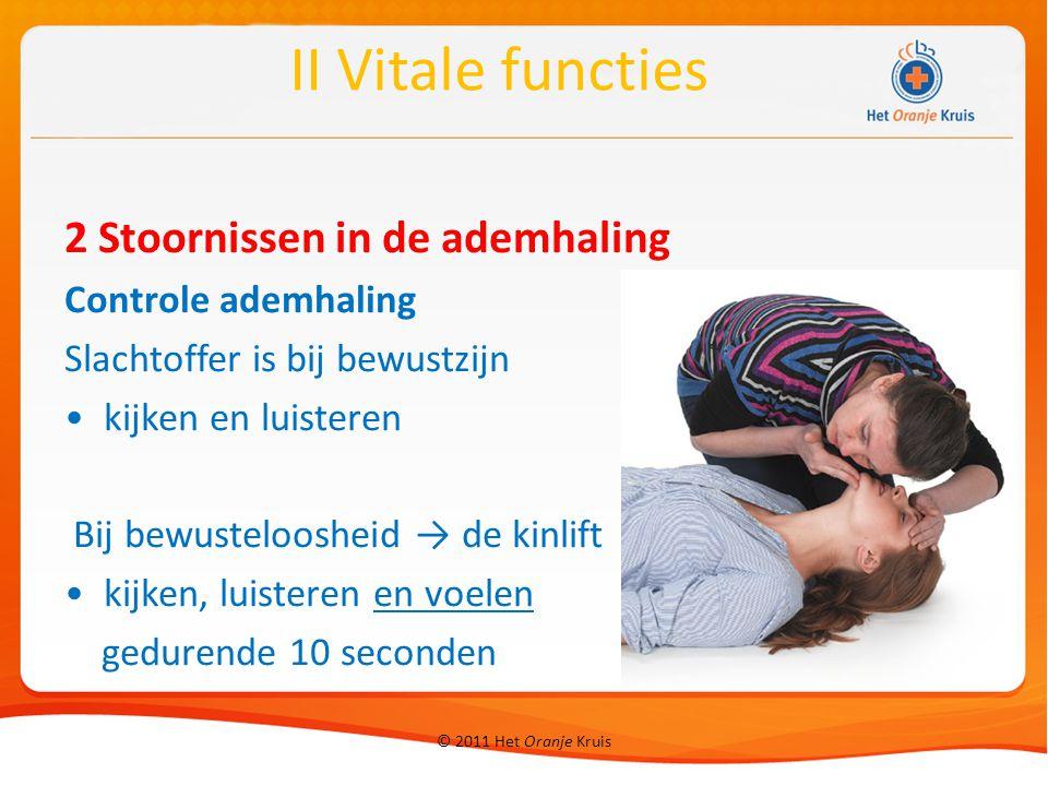 © 2011 Het Oranje Kruis 2 Stoornissen in de ademhaling Controle ademhaling Slachtoffer is bij bewustzijn kijken en luisteren Bij bewusteloosheid → de kinlift kijken, luisteren en voelen gedurende 10 seconden II Vitale functies