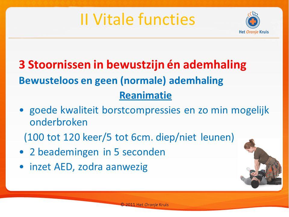 © 2011 Het Oranje Kruis 3 Stoornissen in bewustzijn én ademhaling Bewusteloos en geen (normale) ademhaling Reanimatie goede kwaliteit borstcompressies en zo min mogelijk onderbroken (100 tot 120 keer/5 tot 6cm.